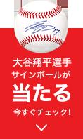 大谷翔平選手サインボールが当たる 今すぐチェック!