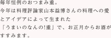 毎年恒例のおつまみ重。今年は料理評論家山本益博さんの料理への愛とアイデアによって生まれた「うまいのなんの!重」で、お正月からお酒がすすみます。