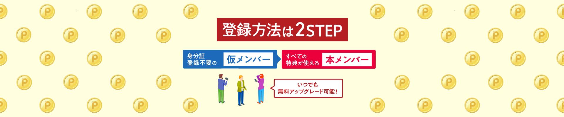 登録方法は2STEP 身分証登録不要の仮メンバー 全ての特典が使える本メンバー いつでも無料アップグレード可能!