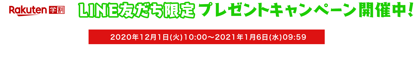 楽天学割 LINE友だち限定 プレゼントキャンペーン開催中! 2020年12月1日(火)10:00〜2021年1月6日(水)09:59 楽天学割本メンバー登録&LINE友だち追加とエントリーで、抽選でポイントをプレゼント!