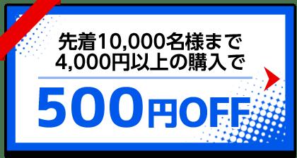 先着10,000名様まで、4,000円以上の購入で500円OFFクーポン