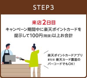 【STEP3】来店2日目 キャンペーン期間中に楽天ポイントカードを提示して100円(税抜)以上お会計(楽天ポイントカードアプリまたは楽天カード裏面のバーコードでもOK!)