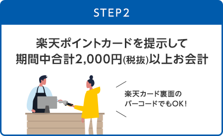 【STEP2】楽天ポイントカードを提示して期間中合計2,000円(税抜)以上お会計(楽天カード裏面のバーコードでもOK!)