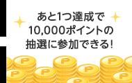 あと1つ達成で10,000ポイントの抽選に参加できる!
