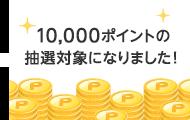 10,000ポイントの抽選対象になりました!