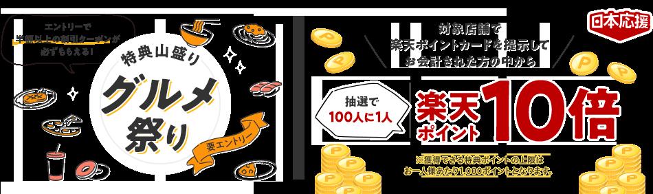 [日本応援] 特典山盛りグルメ祭り エントリーで半額以上の割引クーポンが必ずもらえる!(要エントリー) 対象店舗で楽天ポイントカードを提示してお会計された方の中から抽選で100人に1人楽天ポイント10倍 ※獲得できる特典ポイントの上限はお一人様あたり1,000ポイントとなります。