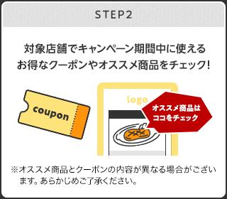 【STEP2】対象店舗でキャンペーン期間中に使えるお得なクーポンやオススメ商品をチェック!※オススメ商品とクーポンの内容が異なる場合がございます。あらかじめご了承ください。
