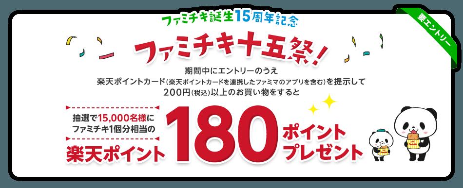 ファミチキ誕生15周年記念 ファミチキ十五祭!期間中にエントリーのうえ楽天ポイントカード(楽天ポイントカードを連携したファミマのアプリを含む)を提示して200円(税込)以上のお買い物をすると抽選で15,000名様にファミチキ1個分相当の楽天ポイント180ポイントプレゼント(要エントリー)
