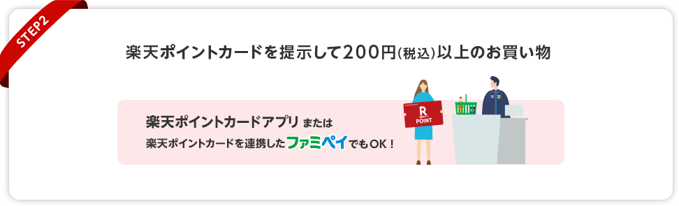 【STEP2】楽天ポイントカードを提示して200円(税込)以上のお買い物(楽天ポイントカードアプリまたは楽天ポイントカードを連携したファミペイでもOK!)