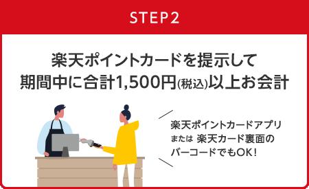 【STEP2】楽天ポイントカードを提示して期間中に合計1,500円(税込)以上お会計(楽天ポイントカードアプリまたは楽天カード裏面のバーコードでもOK!)