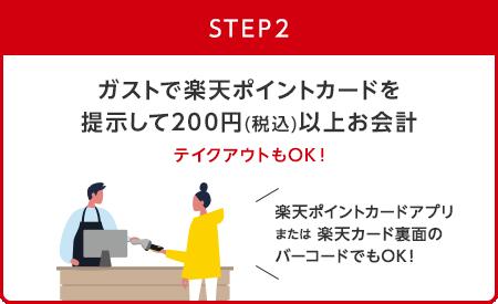 【STEP2】ガストで楽天ポイントカードを提示して200円(税込)以上お会計 テイクアウトもOK! (楽天ポイントカードアプリまたは楽天カード裏面のバーコードでもOK!)