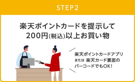 【STEP2】楽天ポイントカードを提示して200円(税込)以上お買い物(楽天ポイントカードアプリまたは楽天カード裏面のバーコードでもOK!)