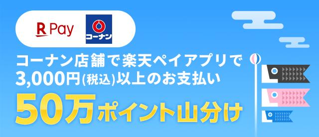 [楽天ペイ コーナン]コーナン店舗で楽天ペイアプリで3,000円(税込)以上のお支払い 50万ポイント山分け