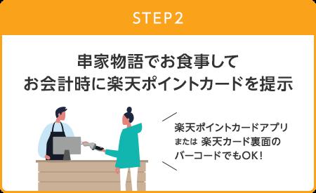 【STEP2】串家物語でお食事してお会計時に楽天ポイントカードを提示 (楽天ポイントカードアプリまたは楽天カード裏面のバーコードでもOK!)
