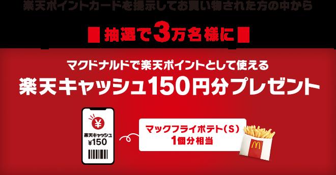 楽天ポイントカードを提示してお買い物された方の中から抽選で3万名様にマクドナルドで楽天ポイントとして使える楽天キャッシュ150円分プレゼント マックフライポテト(S)1個分相当