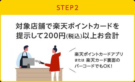 【STEP2】対象店舗で楽天ポイントカードを提示して200円(税込)以上お会計(楽天ポイントカードアプリまたは楽天カード裏面のバーコードでもOK!)