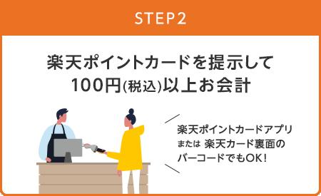 【STEP2】楽天ポイントカードを提示して100円(税込)以上お会計(楽天ポイントカードアプリまたは楽天カード裏面のバーコードでもOK!)