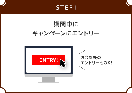 【STEP1】期間中にキャンペーンにエントリー[お会計後のエントリーもOK!]