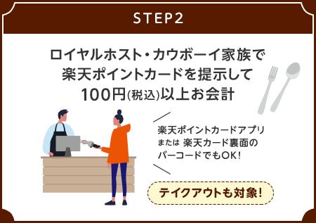 【STEP2】ロイヤルホスト・カウボーイ家族で楽天ポイントカードを提示して100円(税込)以上お会計[楽天ポイントカードアプリまたは楽天カード裏面のバーコードでもOK!] / テイクアウトも対象!