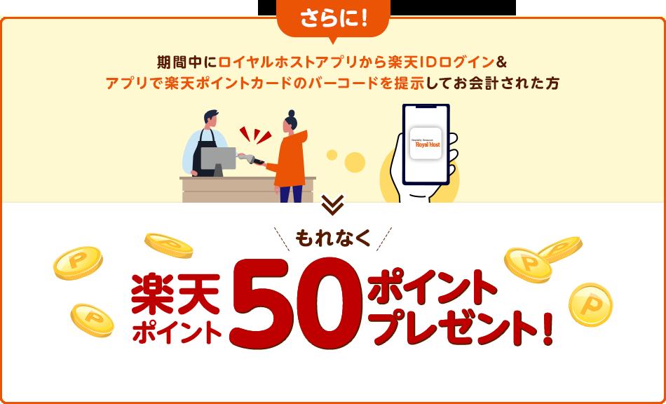 さらに!期間中にロイヤルホストアプリから楽天IDログイン&アプリで楽天ポイントカードのバーコードを提示してお会計された方→もれなく楽天ポイント50ポイントプレゼント!