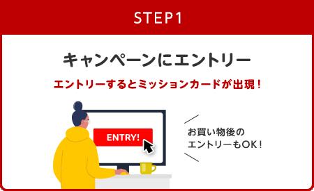 [step1] キャンペーンにエントリー エントリーするとミッションカードが出現!(お買い物後のエントリーもOK!)
