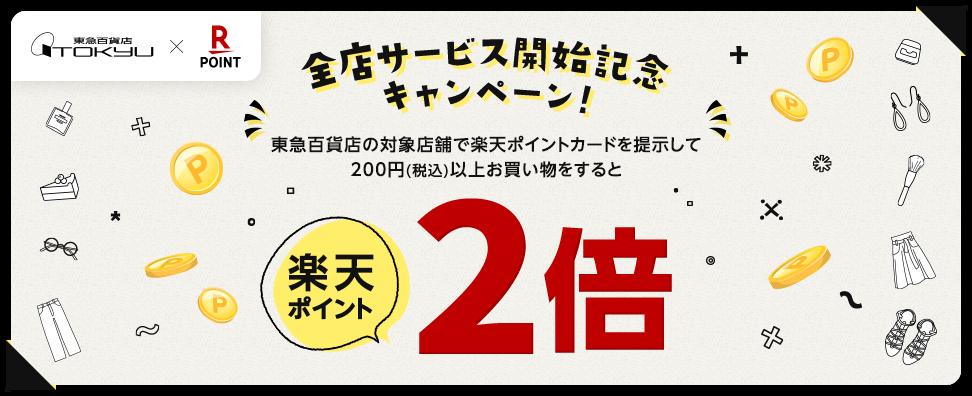 【東急百貨店×楽天ポイントカード】全店サービス開始記念キャンペーン!東急百貨店の対象店舗で楽天ポイントカードを提示して200円(税込)以上お買い物をすると楽天ポイント2倍