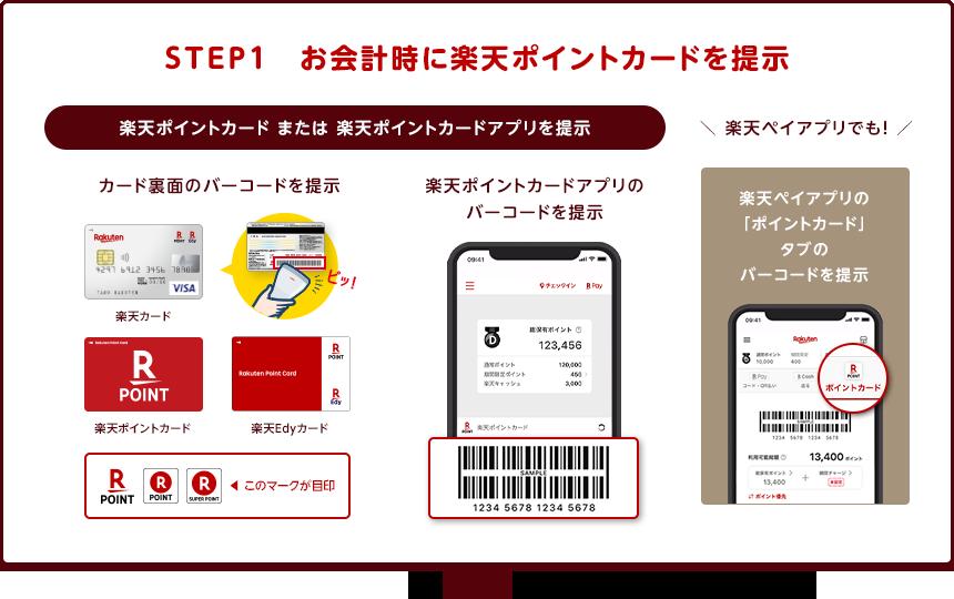 STEP1 お会計時に楽天ポイントカードを提示 楽天ポイントカード(カード裏面のバーコード)または楽天ポイントカードアプリ(楽天ポイントカードアプリのバーコード)を提示 楽天ペイアプリでも!楽天ペイアプリの「ポイントカード」タブのバーコードを提示