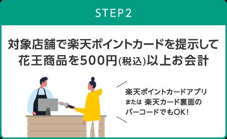 STEP2 対象店舗で楽天ポイントカードを提示して花王商品を500円(税込)以上お会計 楽天ポイントカードアプリまたは 楽天カード裏面のバーコードでもOK!