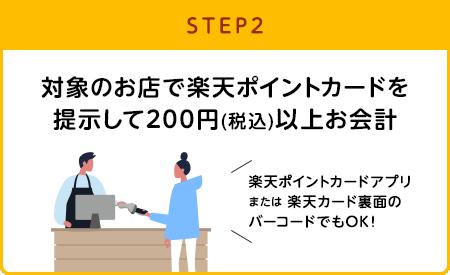 【STEP2】対象のお店で楽天ポイントカードを提示して200円(税込)以上お会計(楽天ポイントカードアプリまたは楽天カード裏面のバーコードでもOK!)