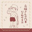 兵隊さんの汽車 幻の戦時童謡 1934~1942/CD/G-10032