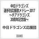 中日ドラゴンズ選手別応援歌メドレー 2017 ~チアドラゴンズ20周年記念版~/CD/TNK-039