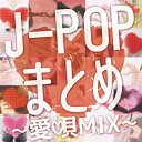 J-pop まとめ -愛唄まとめ-