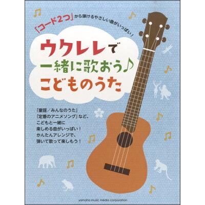 楽譜 ウクレレ コード2つ から弾けるやさしい曲がいっぱい!ウクレレで一緒に歌おう こどものうた
