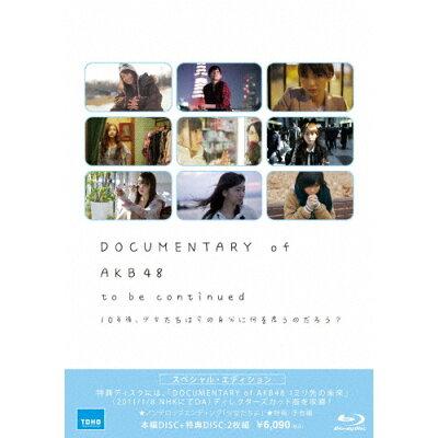 DOCUMENTARY of AKB48 to be continued 10年後、少女たちは今の自分に何を思うのだろう? スペシャル・エディション(Blu-ray2枚組)/Blu-ray Disc/TBR-23249D