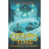 Outlaws of Time: The Legend of Sam Miracle /KATHERINE TEGEN BOOKS/N. D. Wilson