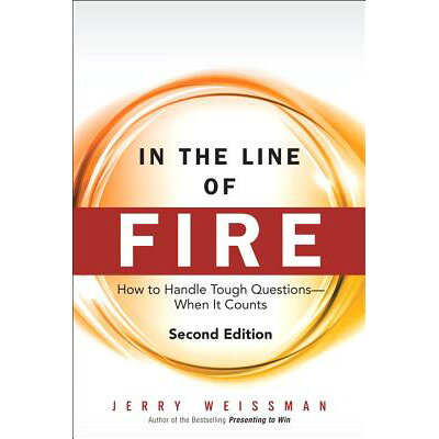 In the Line of Fire: How to Handle Tough Questions -- When It Counts Revised/FINANCIAL TIMES PRENTICE HALL/Jerry Weissman