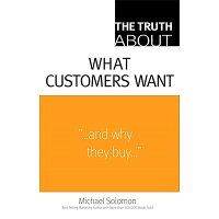 The Truth about What Customers Want /FINANCIAL TIMES PRENTICE HALL/Michael R. Solomon