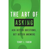 The Art of Asking: Ask Better Questions, Get Better Answers /FINANCIAL TIMES PRENTICE HALL/Terry J. Fadem