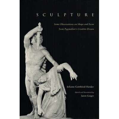 Sculpture: Some Observations on Shape and Form from Pygmalion's Creative Dream /UNIV OF CHICAGO PR/Johann Gottfried Herder