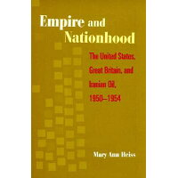 Empire and Nationhood: The United States, Great Britain, and Iranian Oil, 1950-1954 /COLUMBIA UNIV PR/Mary Ann Heiss