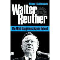 Walter Reuther /UNIV OF ILLINOIS PR/Nelson Lichtenstein