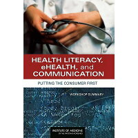 Health Literacy, Ehealth, and Communication: Putting the Consumer First: Workshop Summary /NATL ACADEMY PR/Institute of Medicine