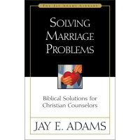 Solving Marriage Problems: Biblical Solutions for Christian Counselors /ZONDERVAN PUB HOUSE/Jay E. Adams