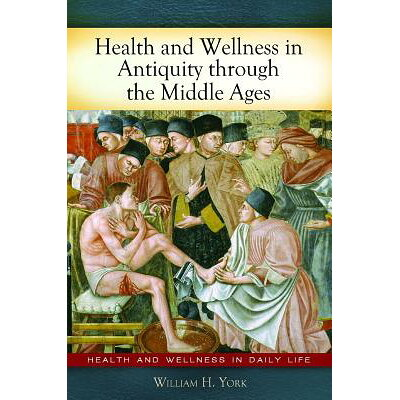 Health and Wellness in Antiquity Through the Middle Ages /GREENWOOD PUB GROUP/William York