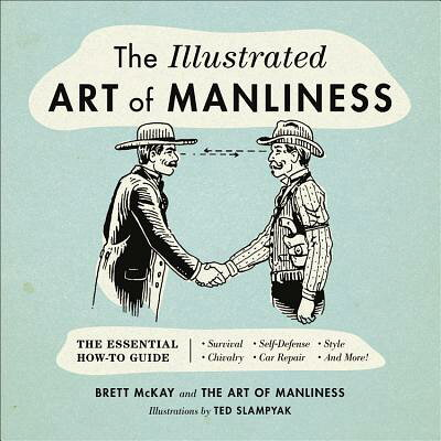 The Illustrated Art of Manliness: The Essential How-To Guide: Survival, Chivalry, Self-Defense, Styl /LITTLE BROWN & CO/Brett McKay