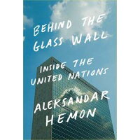 Behind the Glass Wall: Inside the United Nations /FARRAR STRAUS & GIROUX/Aleksandar Hemon