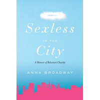 Sexless in the City: A Memoir of Reluctant Chastity /WATERBROOK PR/Anna Broadway