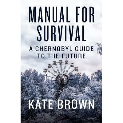 Manual for Survival: A Chernobyl Guide to the Future /W W NORTON & CO/Kate Brown