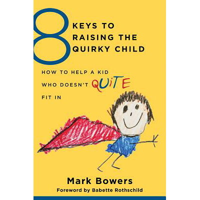 8 Keys to Raising the Quirky Child: How to Help a Kid Who Doesn't (Quite) Fit in /W W NORTON & CO INC/Mark Bowers