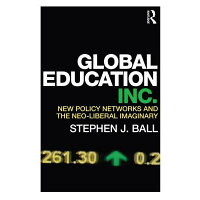 Global Education Inc.: New Policy Networks and the Neo-Liberal Imaginary /ROUTLEDGE/Stephen J. Ball